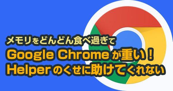Google Chromeが重い!!Helperのくせに助けてくれない