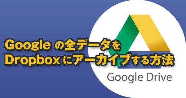 Googleドライブの全データをDropboxにアーカイブする方法